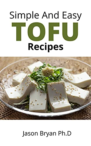 SIMPLE AND EASY TOFU RECIPES: Everything You Need to Know About Cooking and Eating Tofu Includes Delicious Homemade Recipes (English Edition)