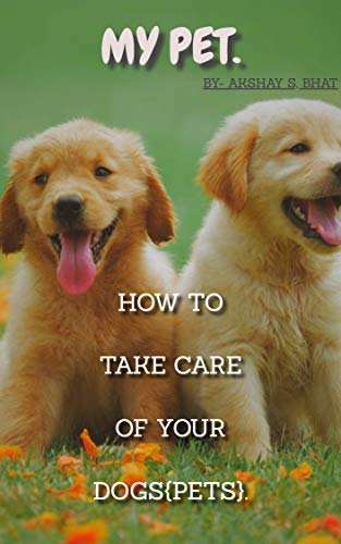 Amazon Com My Pet How To Take Care Of Your Dogs Ebook Bhat Akshay Kindle Store