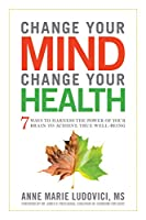 Change Your Mind Change Your Health: 7 Ways To Harness The Power Of Your Brain To Achieve True Well-be