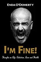 I'm Fine!: Thoughts on Life, Addiction, Love and Health