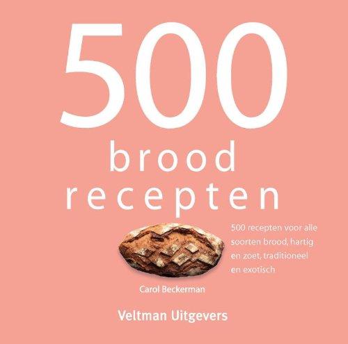 500 broodrecepten: 500 recepten voor alle soorten brood, hartig en zoet, traditioneel en exotisch