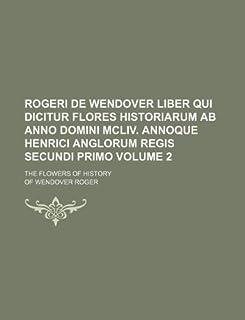 Rogeri de Wendover Liber Qui Dicitur Flores Historiarum AB Anno Domini MCLIV. Annoque Henrici Anglorum Regis Secundi Primo...