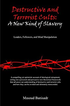 Destructive and Terrorist Cults: A New Kind of Slavery: Leaders, Followers, and Mind Manipulation by [Masoud Banisadr, Rod Dubrow-Marshall, Steven Hassan, Janja Lalich, Stephen Kent]