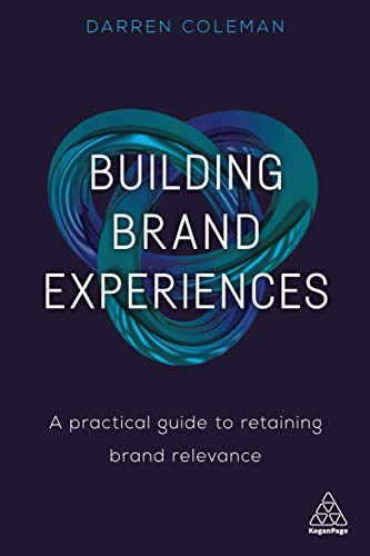 Building Brand Experiences: A Practical Guide To Retaining Brand Relevance