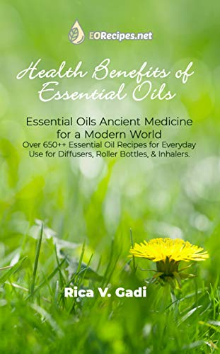 Health Benefits of Essential Oils: Essential Oils Ancient Medicine for a Modern World Over 650++ Essential Oil Recipes for Everyday Use for Diffusers, Roller Bottles, & Inhalers.