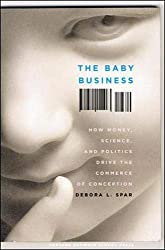 Image: The Baby Business: How Money, Science, and Politics Drive the Commerce of Conception, by Debora L. Spar. Publisher: Harvard Business Review Press; 1 edition (February 14, 2006)