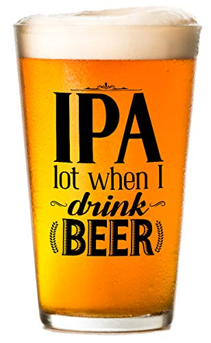 IPA Lot When I Drink - Beer Glass - Makes a Funny Bar Beer Glass and Gift to Friends Under $15