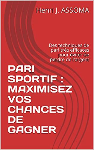 PARI SPORTIF : MAXIMISEZ VOS CHANCES DE GAGNER: Des techniques de pari très efficaces pour éviter de perdre de l'argent (French Edition)