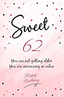 You Are Not Getting Older You Are Increasing In Value Happy Sweet 62 Birthday: Happy 62nd Birthday Gift - 62 Years Old Anniversary Gifts For Her or Him - 100 Pages Notebook Birthday Gift