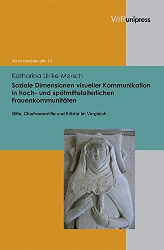 Soziale Dimensionen visueller Kommunikation in hoch und spätmittelalterlichen Frauenkommunitäten: Stifte, Chorfrauenstifte und Klöster im Vergleich ... zum europäischen Mittelalter, Band 10)