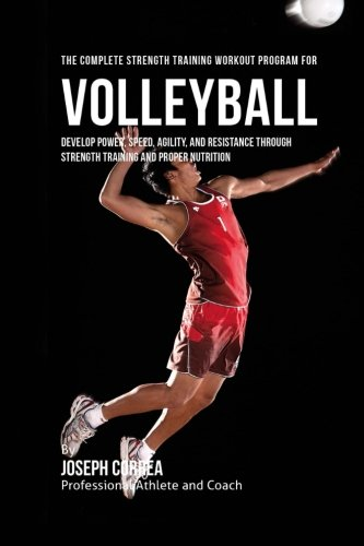 The Complete Strength Training Workout Program for Volleyball: Develop power, speed, agility, and resistance through strength training and proper nutrition