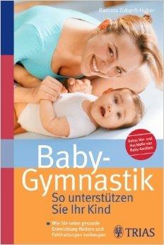 Baby-Gymnastik: So unterstützen Sie Ihr Kind von Barbara Zukunft-Huber ( 15. Juli 2009 )