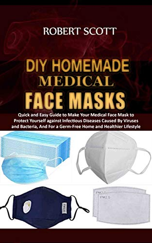 DIY Homemade Medical Face Masks : Quick and Easy Guide to Make Your Medical Face Mask to Protect Yourself against Infectious Diseases Caused By Viruses and Bacteria, And For a Germ-Free Home