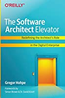 The Software Architect Elevator: Redefining the Architect's Role in the Digital Enterprise Front Cover