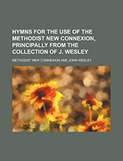 Hymns for the Use of the Methodist New Connexion, Principally from the Collection of J. Wesley