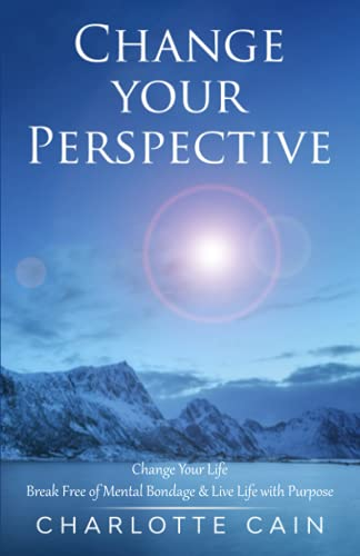 Change Your Perspective: Change Your Life: Break Free of Mental Bondage & Live Life with Purpose