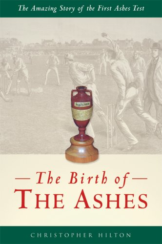 The Birth of the Ashes: The Amazing Story of the First Ashes Test