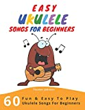 Easy Ukulele Songs For Beginners: 60 Fun & Easy To Play Ukulele Songs For Beginners (Sheet Music + Tabs +...
