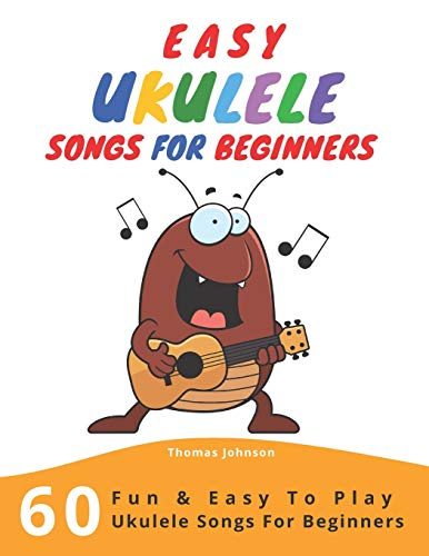 Easy Ukulele Songs For Beginners: 60 Fun & Easy To Play Ukulele Songs For Beginners (Sheet Music + Tabs + Chords + Lyrics)