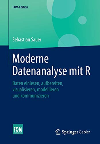 Moderne Datenanalyse mit R: Daten einlesen, aufbereiten, visualisieren, modellieren und kommunizieren (FOM-Edition)