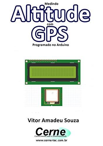 Medindo Altitude com GPS Programado no Arduino (Portuguese Edition)