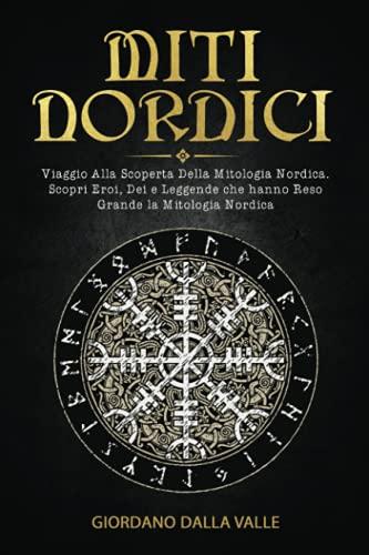 Miti nordici; Viaggio Alla Scoperta Della Mitologia Nordica. Scopri Eroi, Dei e Leggende che hanno Reso Grande la Mitologia Nordica