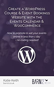 Create a WordPress Course & Event Bookings Website with The Events Calendar & WooCommerce: How to promote & sell your events in less than 1 day - no coding needed! by [Katie Keith]