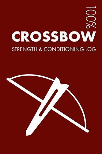 Crossbow Strength and Conditioning Log: Daily Crossbow Training Workout Journal and Fitness Diary For Shooters and Instructor - Notebook