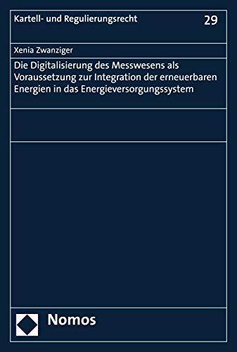 Die Digitalisierung des Messwesens als Voraussetzung zur Integration der erneuerbaren Energien in das Energieversorgungssystem (Kartell- und Regulierungsrecht 29)
