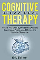 Cognitive Behavioral Therapy: Rewire Your Brain by Overcoming Anxiety, Depression, Phobias, and Eliminating Negative Thoughts