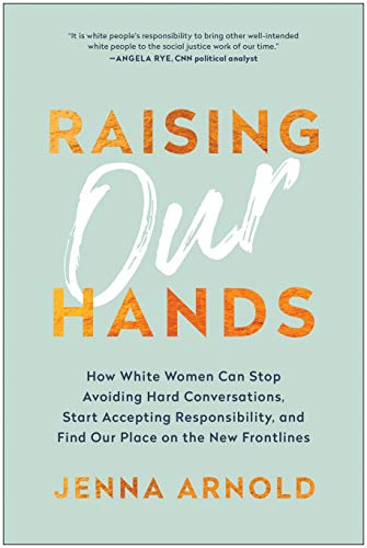 Raising Our Hands: How White Women Can Stop Avoiding Hard Conversations, Start Accepting Responsibility, and Find Our Place on the New Frontlines