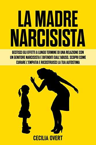 La Madre Narcisista: Gestisci gli Effetti a Lungo Termine di una Relazione con un Genitore Narcisista e Difenditi dall'Abuso. Scopri come Curare l'Empatia e Ricostruisci la Tua Autostima