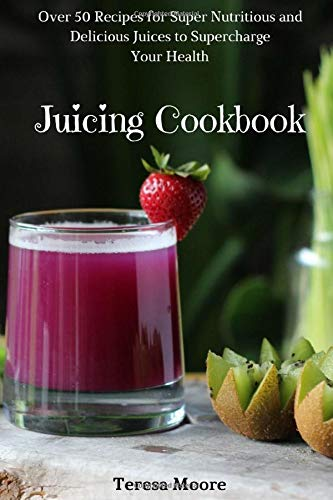 Juicing Cookbook:  Over 50 Recipes for Super Nutritious and Delicious Juices to Supercharge Your Health (Healthy Food, Band 50)