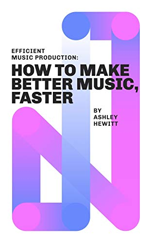 Efficient Music Production: How To Make Better Music, Faster