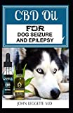 CBD oil for dog seizure and epilepsy: The complete comprehensive guide to using cbd oil to treat all symptoms of epilepsy and seizure
