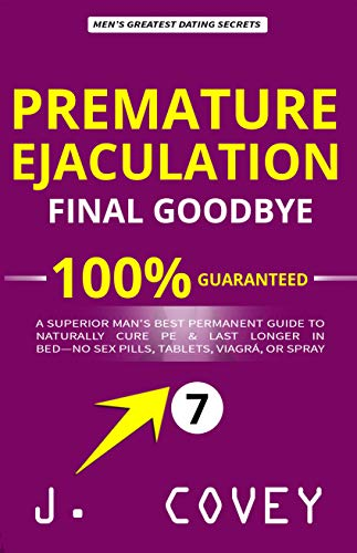 Premature Ejaculation Final Goodbye: A Superior Man's Best-Permanent Guide to Naturally Cure PE & Last Longer in Bed—No Sex Pills, Tablets, Viagrá, or Spray (ATGTBMH Colored Version Book 7)