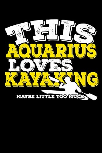 This Aquarius Loves Kayaking Maybe Little Too Much Notebook: 100 Wide Ruled Lined Pages