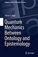 Quantum Mechanics Between Ontology and Epistemology (European Studies in Philosophy of Science, 10)