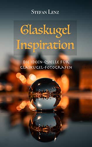 Glaskugel Inspiration: Die Ideen-Quelle für Glaskugel-Fotografen (Fotografieren Lernen 4)