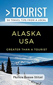 GREATER THAN A TOURIST- ALASKA  USA: 50 Travel Tips from a Local (Greater Than a Tourist Alaska Book 1) by [Phylicia Hanson-Stitzel, Greater Than Tourist]