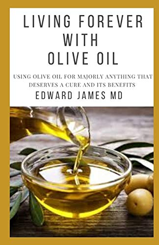 LIVING FOREVER WITH OLIVE OIL: USING OLIVE OIL FOR MAJORLY ANYTHING THAT DESERVES A CURE AND ITS BENEFITS
