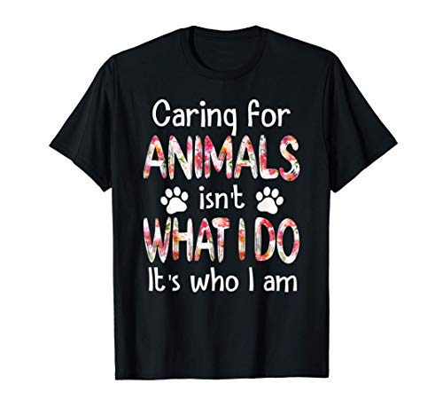 Caring For Animals isn't What I Do It's Who I Am Dog Lover T-Shirt
