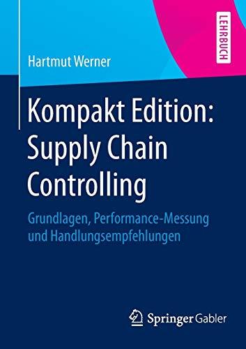 Kompakt Edition: Supply Chain Controlling: Grundlagen, Performance-Messung und Handlungsempfehlungen