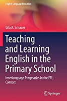 Teaching and Learning English in the Primary School: Interlanguage Pragmatics in the EFL Context (English Language Education, 18)