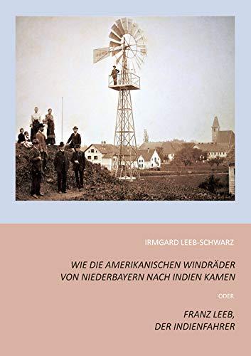Wie die amerikanischen Windräder von Niederbayern nach Indien kamen: Franz Leeb, der Indienfahrer