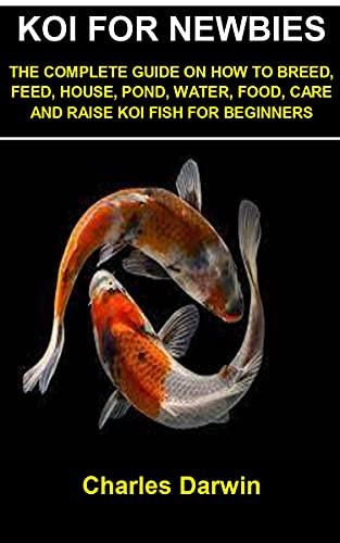 KOI FOR NEWBIES: KOI FOR NEWBIES: THE COMPLETE GUIDE ON HOW TO BREED, FEED, HOUSE, POND, WATER, FOOD, CARE AND RAISE KOI FISH FOR BEGINNERS (English Edition)