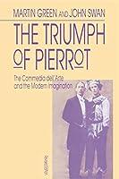 The Triumph of Pierrot: The Commedia Dell'Arte and the Modern Imagination