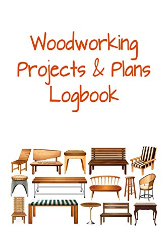 Woodworking Projects & Plans Logbook: Suitable for DIY Projects, designing & listing...