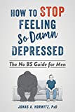How to Stop Feeling So Damn Depressed (The No BS Guide for Men)