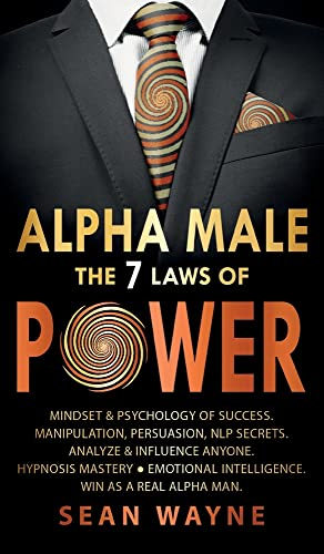 ALPHA MALE the 7 Laws of POWER: Mindset & Psychology of Success. Manipulation, Persuasion, NLP Secrets. Analyze & Influence Anyone. Hypnosis Mastery ... Intelligence. Win as a Real Alpha Man.